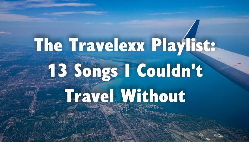 The Travelexx Playlist: 13 Songs I Couldn't Travel Without