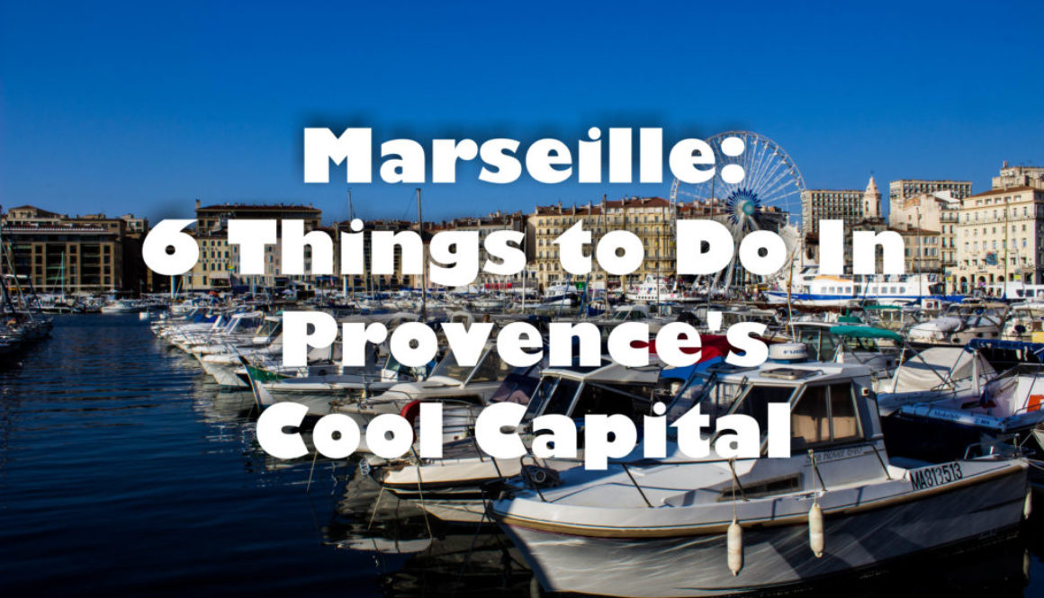 Marseille: 6 Things To Do In Provence's Cool Capital